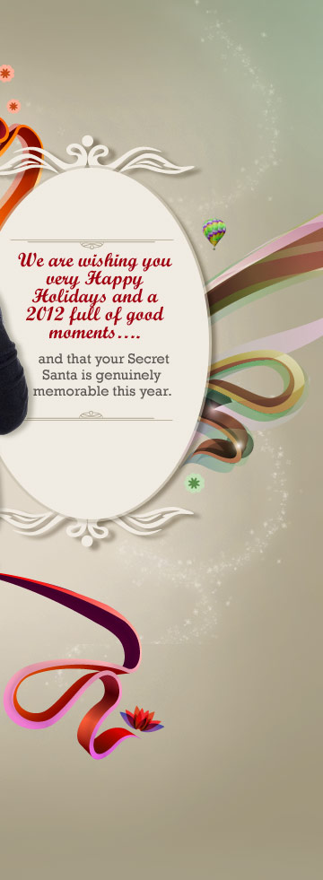 We are wishing you very Happy Holidays and a 2012 full of good moments... and that your Secret Santa is genuinely memorable this year.
